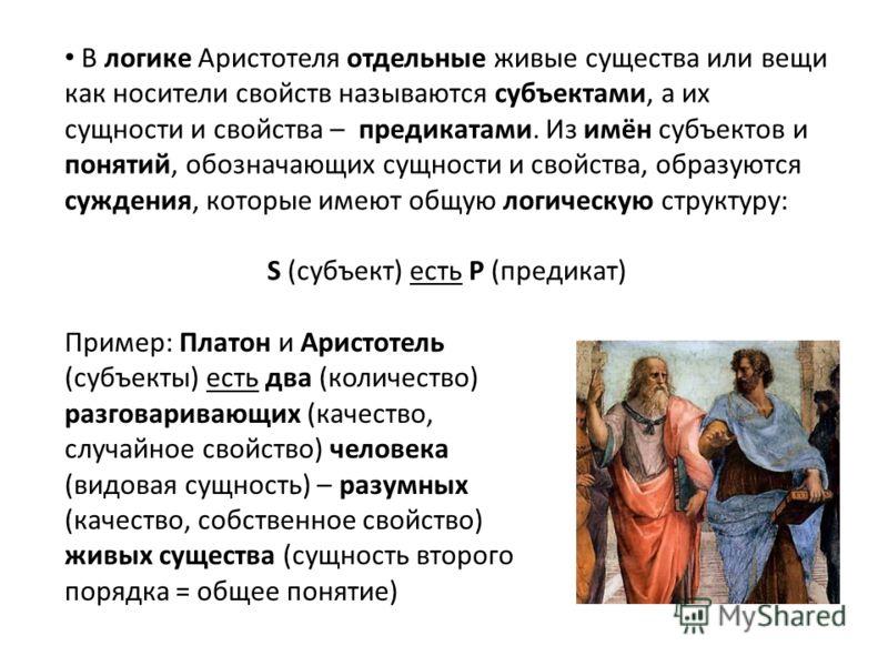 В логике Аристотеля отдельные живые существа или вещи как носители свойств называются субъектами, а их сущности и свойства – предикатами. Из имён субъектов и понятий, обозначающих сущности и свойства, образуются суждения, которые имеют общую логическ