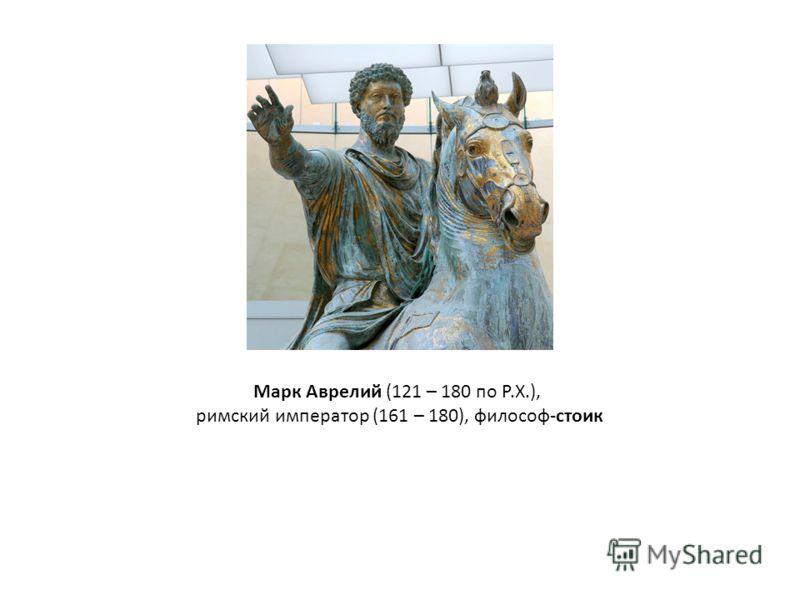 Марк Аврелий (121 – 180 по Р.Х.), римский император (161 – 180), философ-стоик