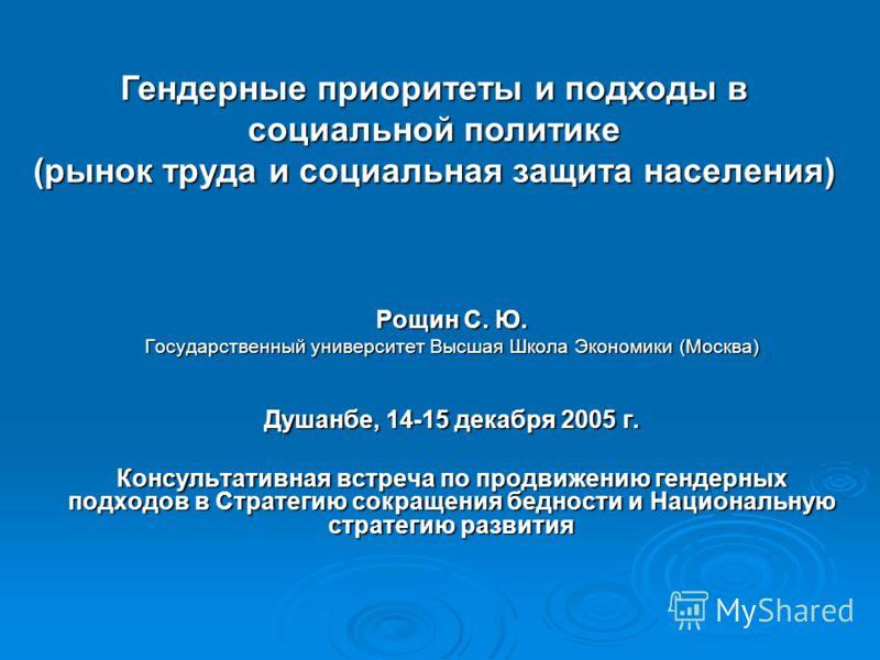 Рощин С. Ю. Государственный университет Высшая Школа Экономики (Москва) Душанбе, 14-15 декабря 2005 г. Консультативная встреча по продвижению гендерных подходов в Стратегию сокращения бедности и Национальную стратегию развития Гендерные приоритеты и
