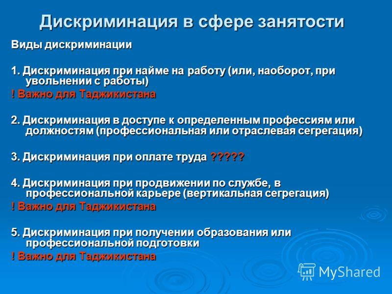 Дискриминация в сфере занятости Виды дискриминации 1. Дискриминация при найме на работу (или, наоборот, при увольнении с работы) ! Важно для Таджикистана 2. Дискриминация в доступе к определенным профессиям или должностям (профессиональная или отрасл