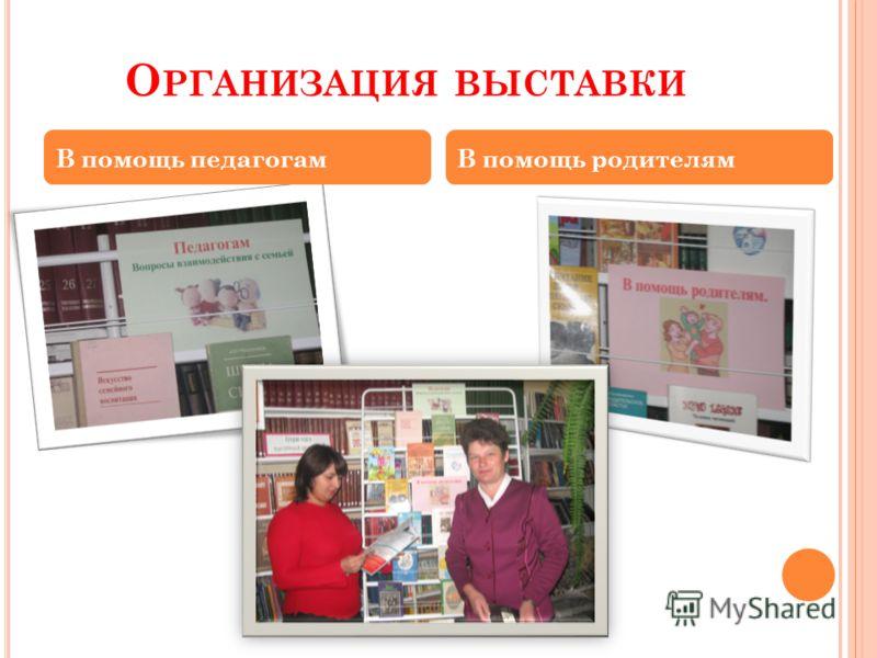 О РГАНИЗАЦИЯ ВЫСТАВКИ В помощь педагогамВ помощь родителям