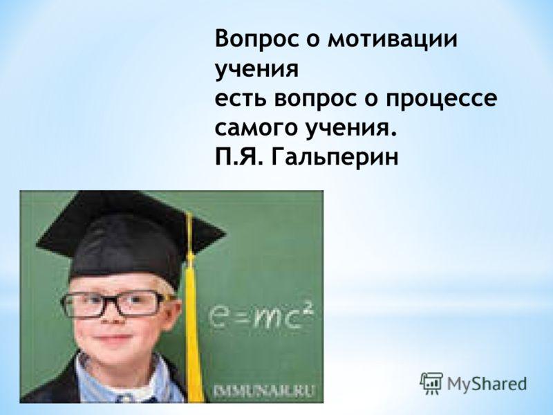 Вопрос о мотивации учения есть вопрос о процессе самого учения. П.Я. Гальперин