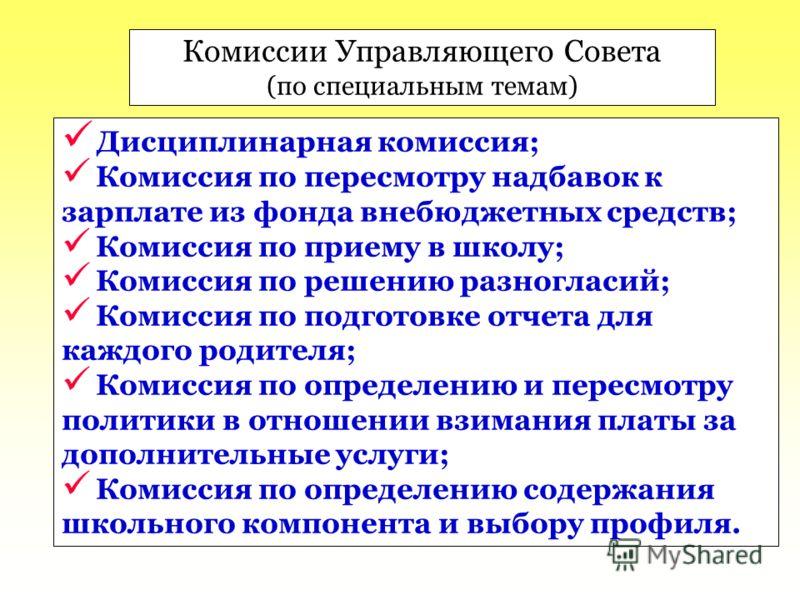Комиссии Управляющего Совета (по специальным темам) Дисциплинарная комиссия; Комиссия по пересмотру надбавок к зарплате из фонда внебюджетных средств; Комиссия по приему в школу; Комиссия по решению разногласий; Комиссия по подготовке отчета для кажд