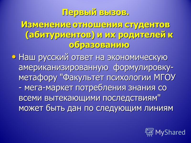 Первый вызов. Изменение отношения студентов (абитуриентов) и их родителей к образованию Наш русский ответ на экономическую американизированную формулировку- метафору