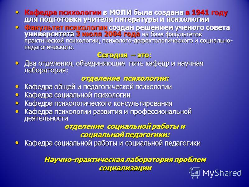 Кафедра психологии в МОПИ была создана в 1941 году для подготовки учителя литературы и психологии Кафедра психологии в МОПИ была создана в 1941 году для подготовки учителя литературы и психологии Факультет психологии создан решением ученого совета ун