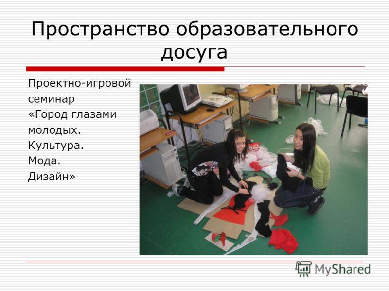 Пространство образовательного досуга Проектно-игровой семинар «Город глазами молодых. Культура. Мода. Дизайн»