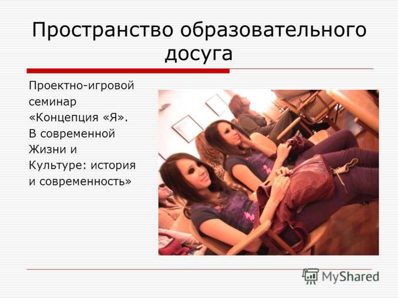 Пространство образовательного досуга Проектно-игровой семинар «Концепция «Я». В современной Жизни и Культуре: история и современность»