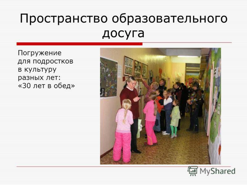 Пространство образовательного досуга Погружение для подростков в культуру разных лет: «30 лет в обед»