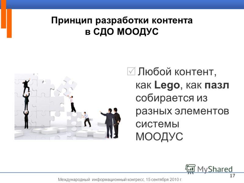 Международный информационный конгресс, 15 сентября 2010 г. Принцип разработки контента в СДО МООДУС Любой контент, как Lego, как пазл собирается из разных элементов системы МООДУС 17