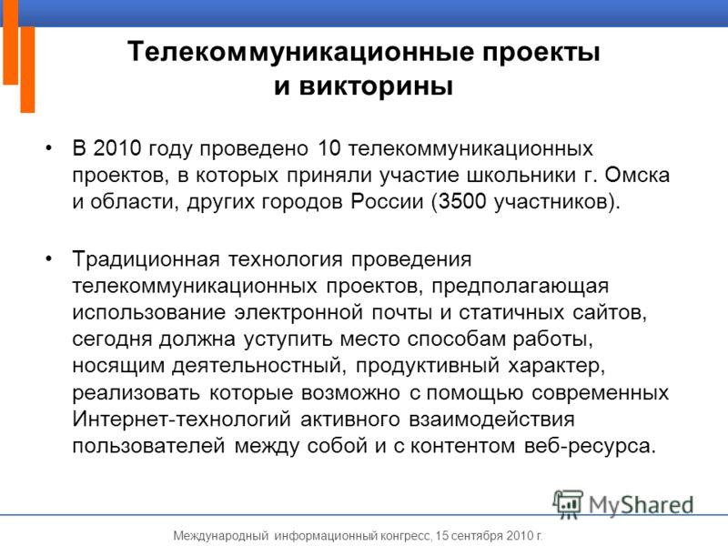 Международный информационный конгресс, 15 сентября 2010 г. Телекоммуникационные проекты и викторины В 2010 году проведено 10 телекоммуникационных проектов, в которых приняли участие школьники г. Омска и области, других городов России (3500 участников