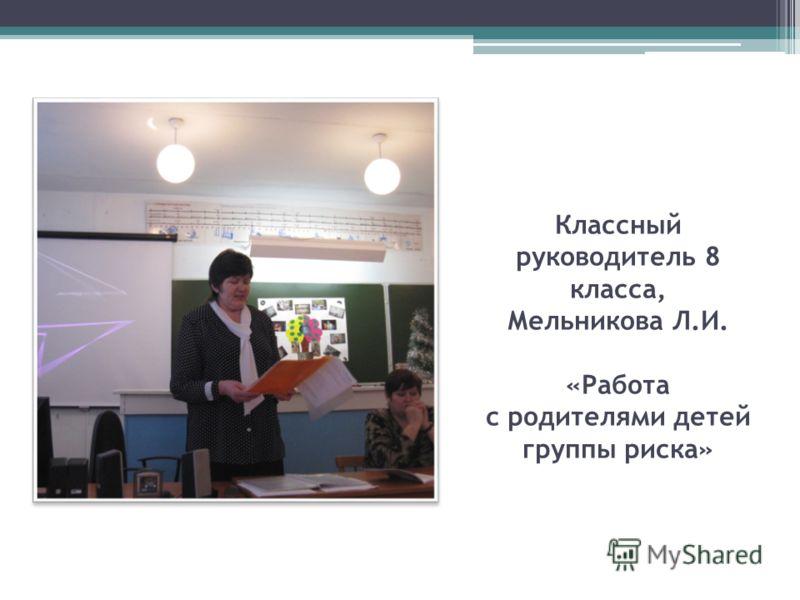 Классный руководитель 8 класса, Мельникова Л.И. «Работа с родителями детей группы риска»