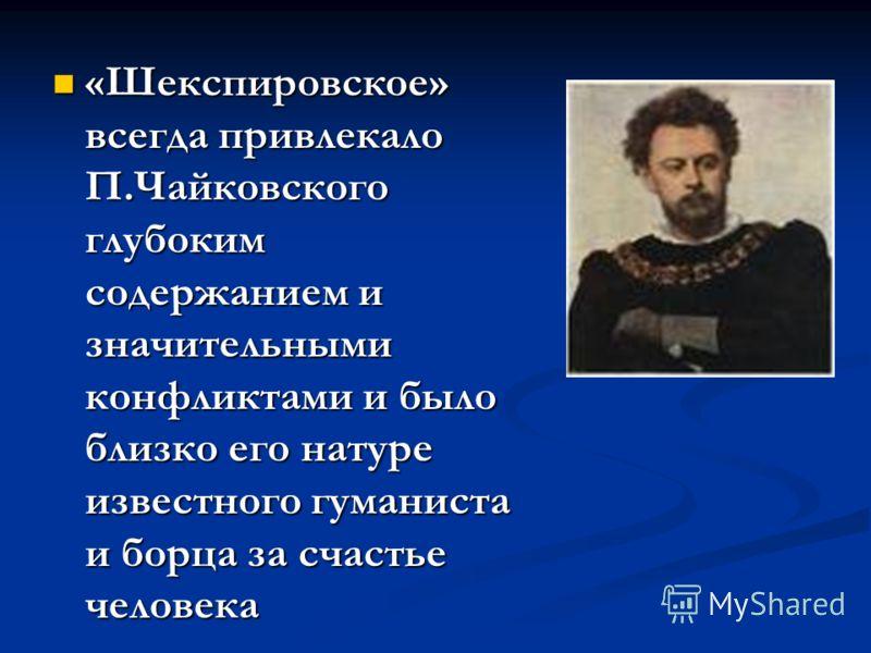 «Шекспировское» всегда привлекало П.Чайковского глубоким содержанием и значительными конфликтами и было близко его натуре известного гуманиста и борца за счастье человека «Шекспировское» всегда привлекало П.Чайковского глубоким содержанием и значител