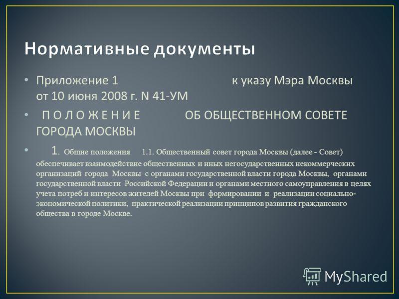 Приложение 1 к указу Мэра Москвы от 10 июня 2008 г. N 41- УМ П О Л О Ж Е Н И Е ОБ ОБЩЕСТВЕННОМ СОВЕТЕ ГОРОДА МОСКВЫ 1. Общие положения 1.1. Общественный совет города Москвы (далее - Совет) обеспечивает взаимодействие общественных и иных негосударстве