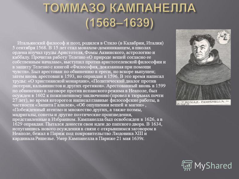Итальянский философ и поэт, родился в Стило ( в Калабрии, Италия ) 5 сентября 1568. В 15 лет стал монахом - доминиканцем, в школах ордена изучал труды Аристотеля, Фомы Аквинского, астрологию и каббалу. Прочитав работу Телезио « О природе вещей соглас