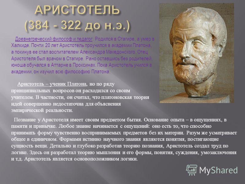 Древнегреческий философ и педагог. Родился в Стагире, а умер в Халкиде. Почти 20 лет Аристотель проучился в академии Платона, а покинув ее стал воспитателем Александра Македонского. Отец Аристотеля был врачом в Стагире. Рано оставшись без родителей,
