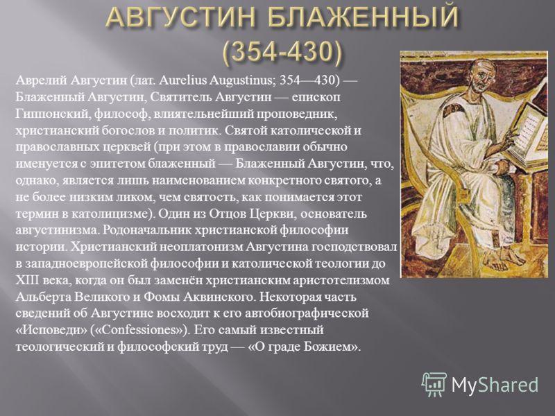 Аврелий Августин ( лат. Aurelius Augustinus; 354430) Блаженный Августин, Святитель Августин епископ Гиппонский, философ, влиятельнейший проповедник, христианский богослов и политик. Святой католической и православных церквей ( при этом в православии