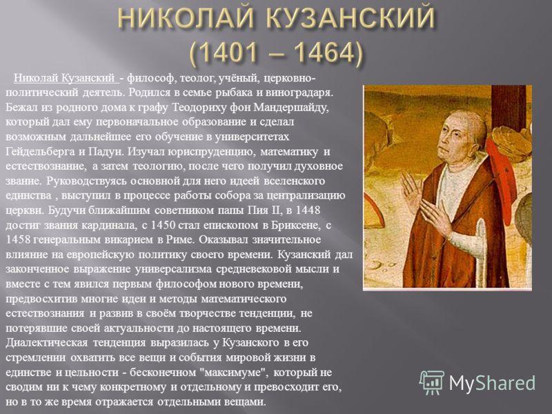Николай Кузанский - философ, теолог, учёный, церковно- политический деятель. Родился в семье рыбака и виноградаря. Бежал из родного дома к графу Теодориху фон Мандершайду, который дал ему первоначальное образование и сделал возможным дальнейшее его о