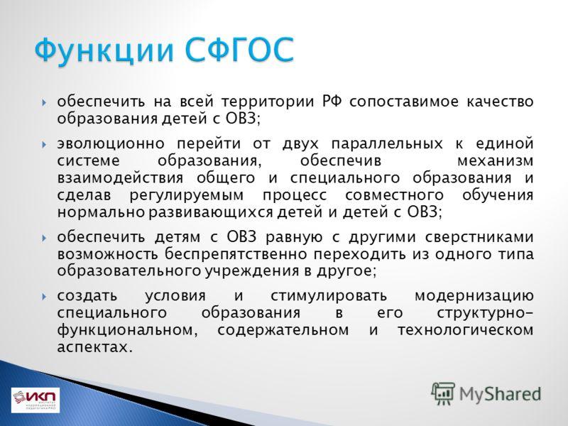 обеспечить на всей территории РФ сопоставимое качество образования детей с ОВЗ; эволюционно перейти от двух параллельных к единой системе образования, обеспечив механизм взаимодействия общего и специального образования и сделав регулируемым процесс с