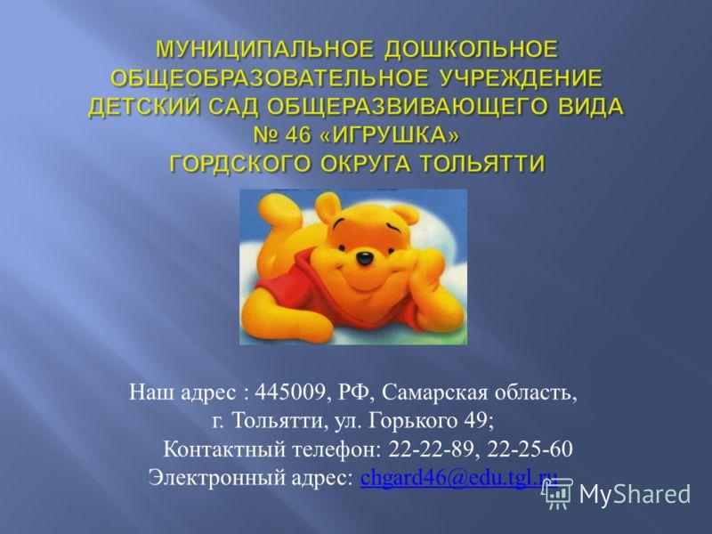 Наш адрес : 445009, РФ, Самарская область, г. Тольятти, ул. Горького 49; Контактный телефон: 22-22-89, 22-25-60 Электронный адрес: сhgard46@edu.tgl.ruсhgard46@edu.tgl.ru