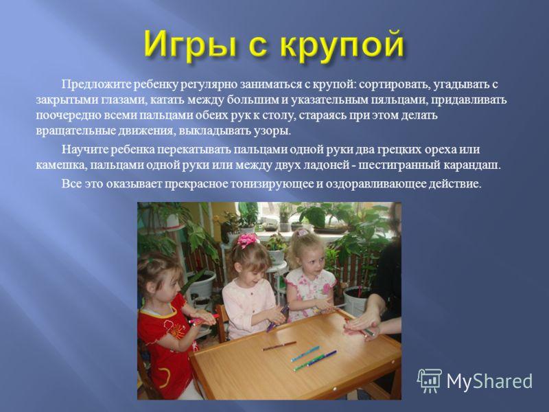 Предложите ребенку регулярно заниматься с крупой : сортировать, угадывать с закрытыми глазами, катать между большим и указательным пяльцами, придавливать поочередно всеми пальцами обеих рук к столу, стараясь при этом делать вращательные движения, вык