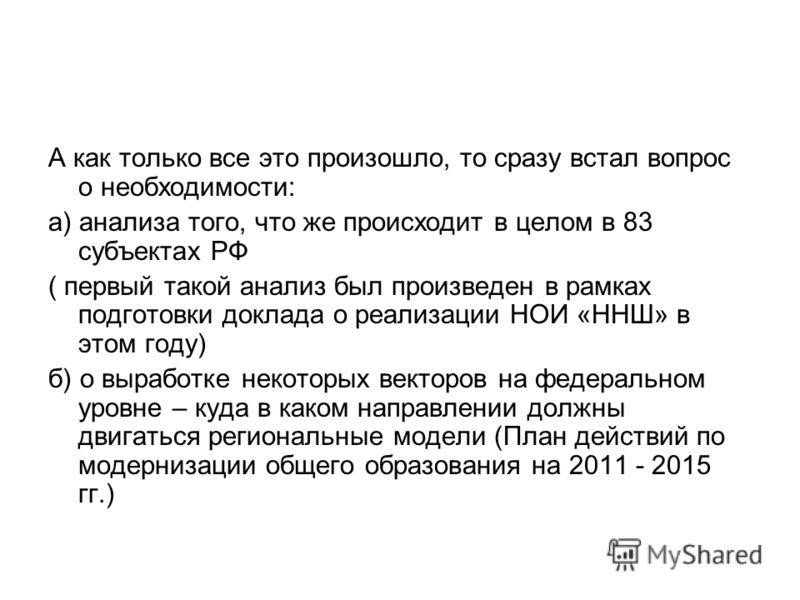 А как только все это произошло, то сразу встал вопрос о необходимости: а) анализа того, что же происходит в целом в 83 субъектах РФ ( первый такой анализ был произведен в рамках подготовки доклада о реализации НОИ «ННШ» в этом году) б) о выработке не