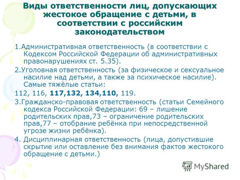 Виды ответственности лиц, допускающих жестокое обращение с детьми, в соответствии с российским законодательством 1.Административная ответственность (в соответствии с Кодексом Российской Федерации об административных правонарушениях ст. 5.35). 2.Уголо