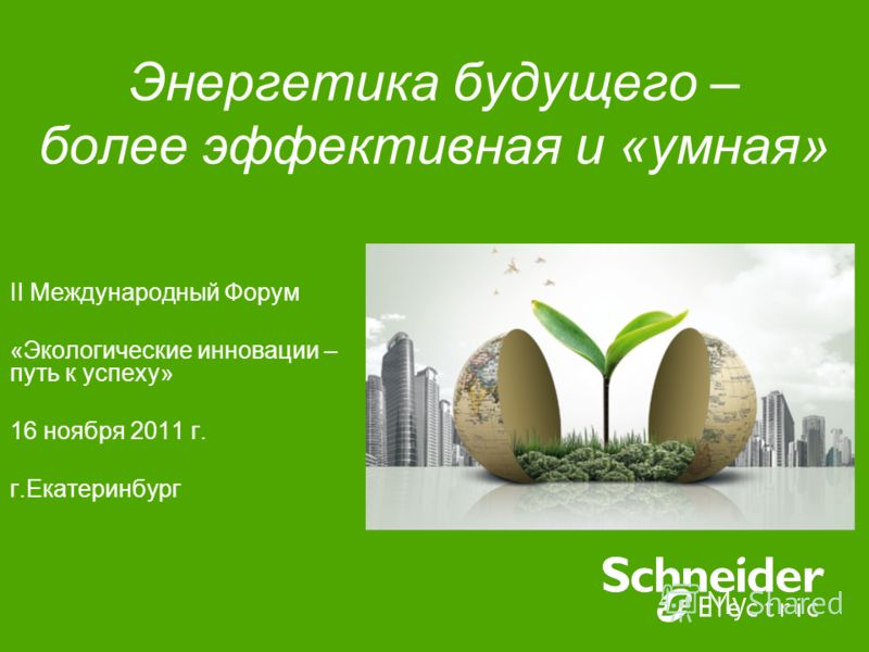Энергетика будущего – более эффективная и «умная» II Международный Форум «Экологические инновации – путь к успеху» 16 ноября 2011 г. г.Екатеринбург