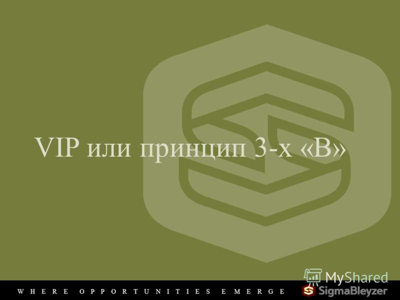 VIP или принцип 3-х «В» W H E R E O P P O R T U N I T I E S E M E R G E