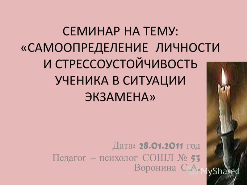 СЕМИНАР НА ТЕМУ: «САМООПРЕДЕЛЕНИЕ ЛИЧНОСТИ И СТРЕССОУСТОЙЧИВОСТЬ УЧЕНИКА В СИТУАЦИИ ЭКЗАМЕНА» Дата : 28.01.2011 год Педагог – психолог СОШЛ 53 Воронина С. А.