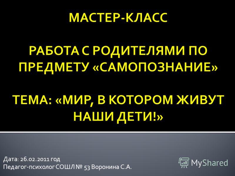 Дата: 26.02.2011 год Педагог-психолог СОШЛ 53 Воронина С.А.