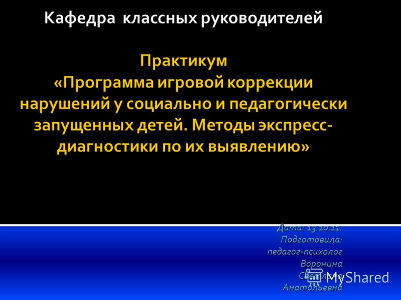 Дата: 13.10.11. Подготовила:педагог-психолог Воронина ВоронинаСветланаАнатольевна