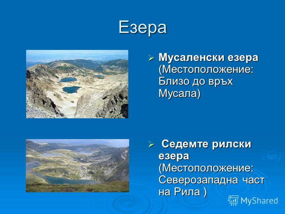 Езера Мусаленски езера (Местоположение: Близо до връх Мусала) Мусаленски езера (Местоположение: Близо до връх Мусала) Седемте рилски езера (Местоположение: Северозападна част на Рила ) Седемте рилски езера (Местоположение: Северозападна част на Рила