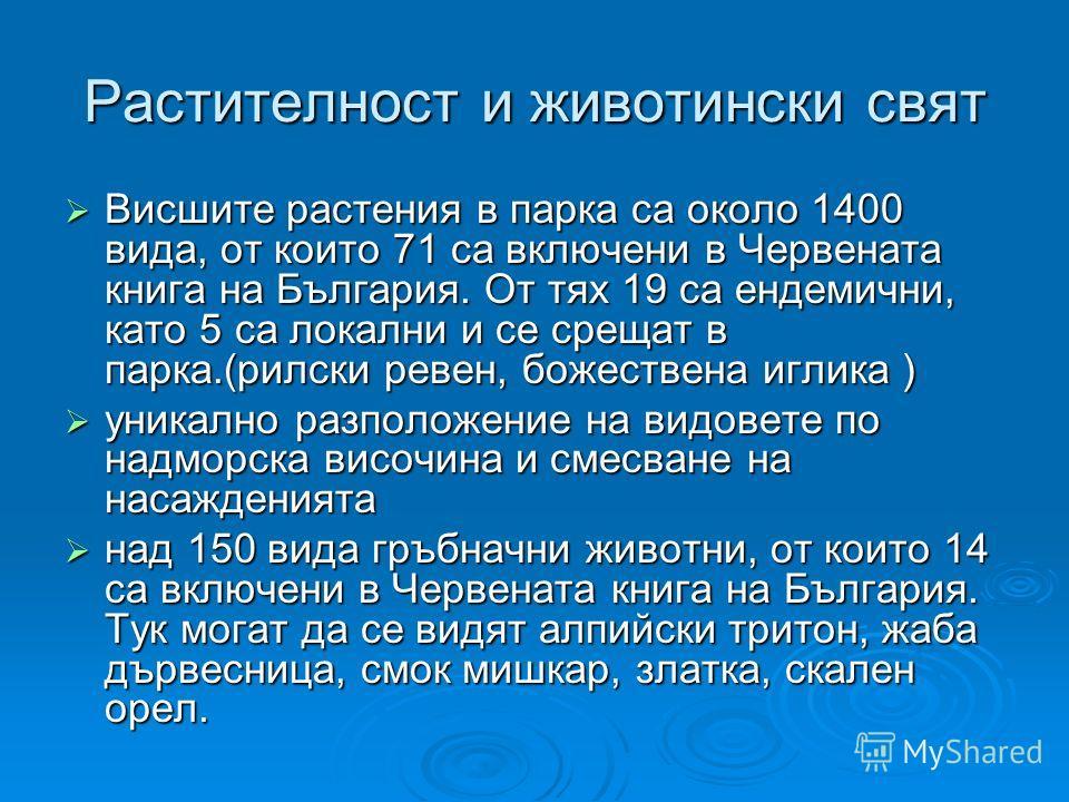 Растителност и животински свят Висшите растения в парка са около 1400 вида, от които 71 са включени в Червената книга на България. От тях 19 са ендемични, като 5 са локални и се срещат в парка.(рилски ревен, божествена иглика ) Висшите растения в пар
