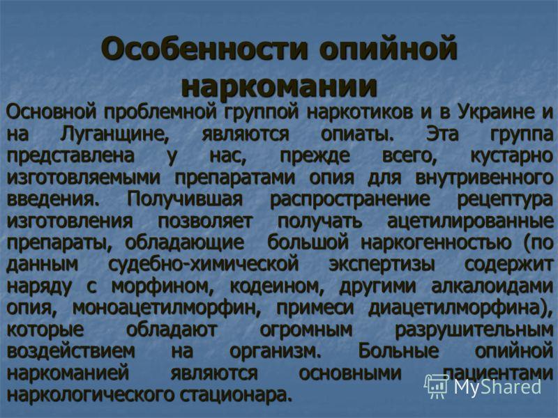 Особенности опийной наркомании Основной проблемной группой наркотиков и в Украине и на Луганщине, являются опиаты. Эта группа представлена у нас, прежде всего, кустарно изготовляемыми препаратами опия для внутривенного введения. Получившая распростра
