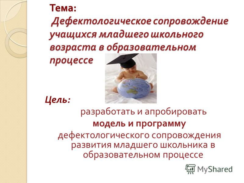 Тема : Дефектологическое сопровождение учащихся младшего школьного возраста в образовательном процессе Цель : разработать и апробировать модель и программу дефектологического сопровождения развития младшего школьника в образовательном процессе