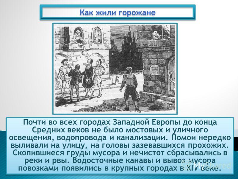 Почти во всех городах Западной Европы до конца Средних веков не было мостовых и уличного освещения, водопровода и канализации. Помои нередко выливали на улицу, на головы зазевавшихся прохожих. Скопившиеся груды мусора и нечистот сбрасывались в реки и