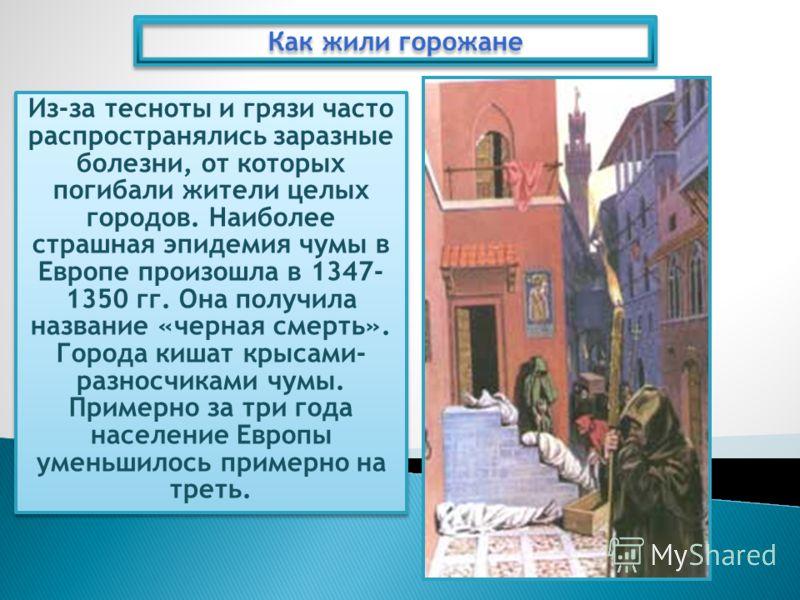 Из-за тесноты и грязи часто распространялись заразные болезни, от которых погибали жители целых городов. Наиболее страшная эпидемия чумы в Европе произошла в 1347- 1350 гг. Она получила название «черная смерть». Города кишат крысами- разносчиками чум