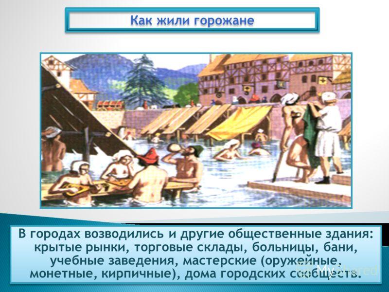 В городах возводились и другие общественные здания: крытые рынки, торговые склады, больницы, бани, учебные заведения, мастерские (оружейные, монетные, кирпичные), дома городских сообществ. Как жили горожане