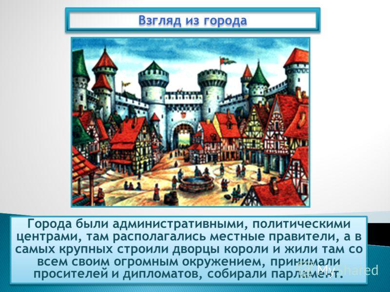 Города были административными, политическими центрами, там располагались местные правители, а в самых крупных строили дворцы короли и жили там со всем своим огромным окружением, принимали просителей и дипломатов, собирали парламент. Взгляд из города