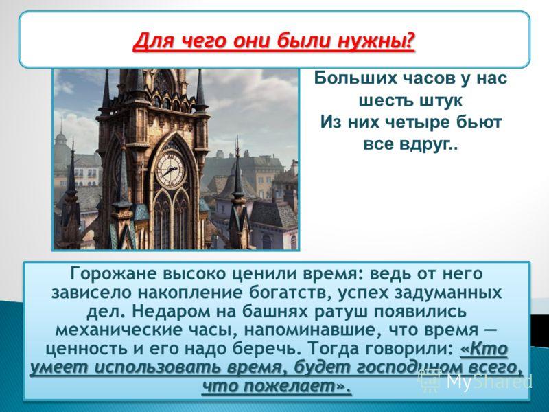 «Кто умеет использовать время, будет господином всего, что пожелает». Горожане высоко ценили время: ведь от него зависело накопление богатств, успех задуманных дел. Недаром на башнях ратуш появились механические часы, напоминавшие, что время ценность