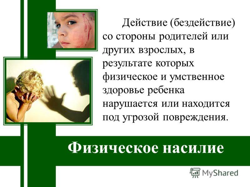 Физическое насилие Действие (бездействие) со стороны родителей или других взрослых, в результате которых физическое и умственное здоровье ребенка нарушается или находится под угрозой повреждения.