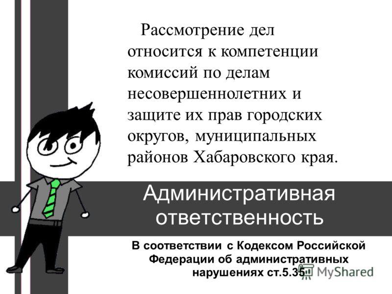 Административная ответственность В соответствии с Кодексом Российской Федерации об административных нарушениях ст.5.35 Рассмотрение дел относится к компетенции комиссий по делам несовершеннолетних и защите их прав городских округов, муниципальных рай