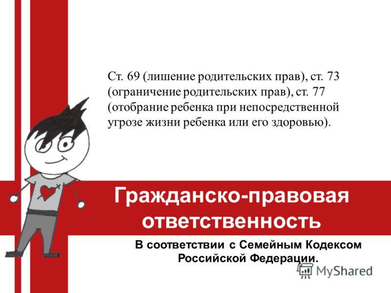Гражданско-правовая ответственность В соответствии с Семейным Кодексом Российской Федерации. Ст. 69 (лишение родительских прав), ст. 73 (ограничение родительских прав), ст. 77 (отобрание ребенка при непосредственной угрозе жизни ребенка или его здоро