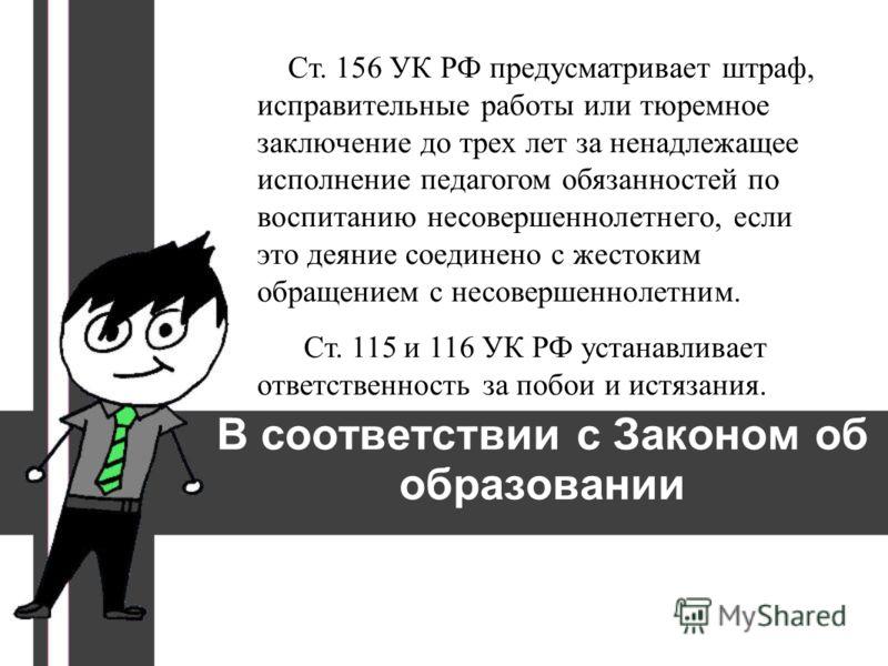 В соответствии с Законом об образовании Ст. 156 УК РФ предусматривает штраф, исправительные работы или тюремное заключение до трех лет за ненадлежащее исполнение педагогом обязанностей по воспитанию несовершеннолетнего, если это деяние соединено с же