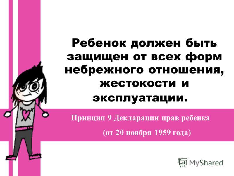 Ребенок должен быть защищен от всех форм небрежного отношения, жестокости и эксплуатации. Принцип 9 Декларации прав ребенка (от 20 ноября 1959 года)