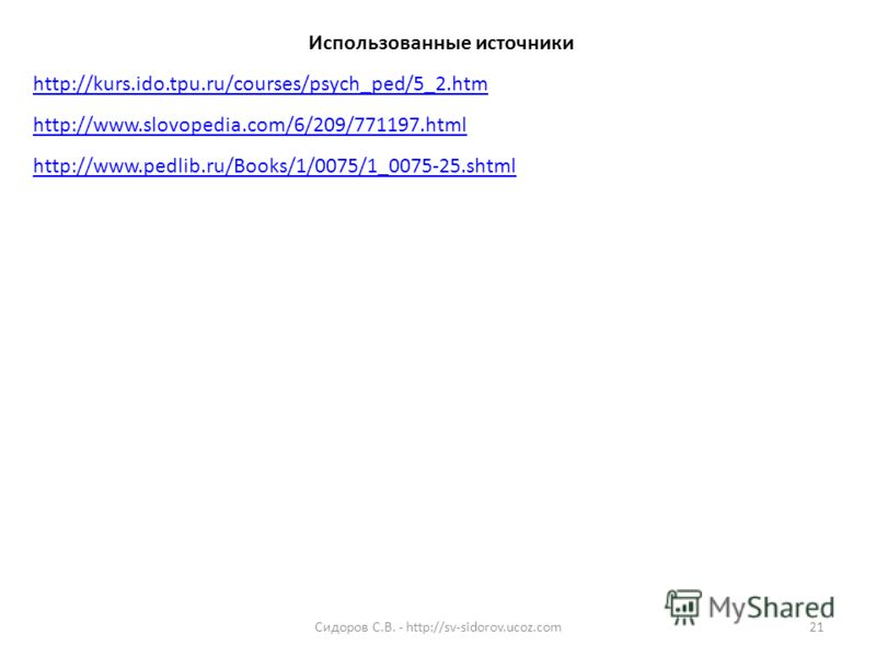 Использованные источники http://kurs.ido.tpu.ru/courses/psych_ped/5_2.htm http://www.slovopedia.com/6/209/771197.html http://www.pedlib.ru/Books/1/0075/1_0075-25.shtml 21Сидоров С.В. - http://sv-sidorov.ucoz.com