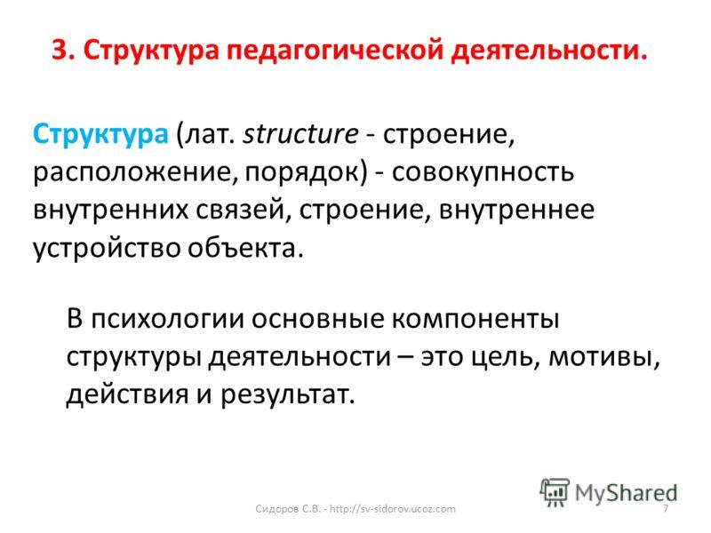 3. Структура педагогической деятельности. В психологии основные компоненты структуры деятельности – это цель, мотивы, действия и результат. Структура (лат. structure - строение, расположение, порядок) - совокупность внутренних связей, строение, внутр