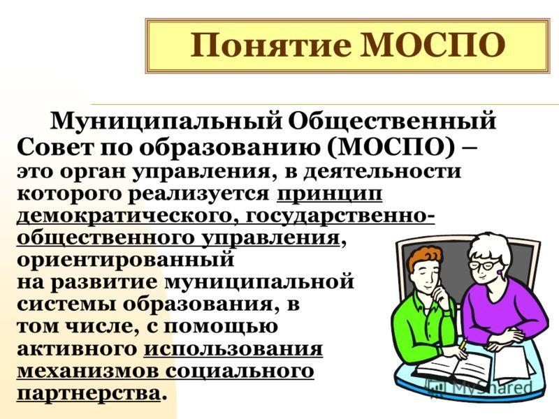 Понятие МОСПО Муниципальный Общественный Совет по образованию (МОСПО) – это орган управления, в деятельности которого реализуется принцип демократического, государственно- общественного управления, ориентированный на развитие муниципальной системы об