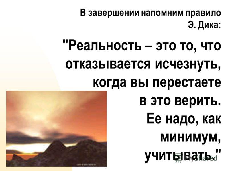 В завершении напомним правило Э. Дика: Реальность – это то, что отказывается исчезнуть, когда вы перестаете в это верить. Ее надо, как минимум, учитывать.