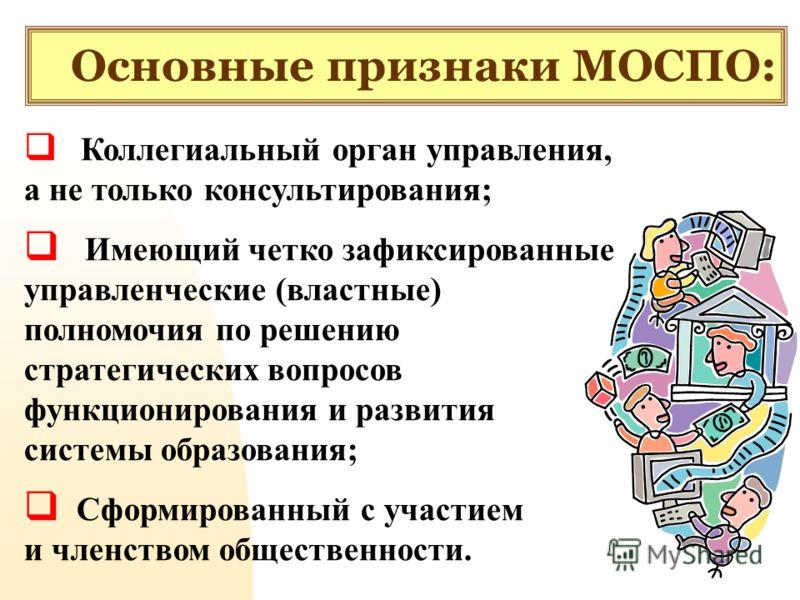 Основные признаки МОСПО: Коллегиальный орган управления, а не только консультирования; Имеющий четко зафиксированные управленческие (властные) полномочия по решению стратегических вопросов функционирования и развития системы образования; Сформированн